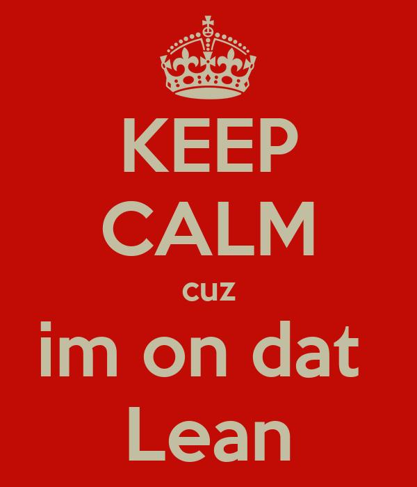 KEEP CALM cuz im on dat  Lean