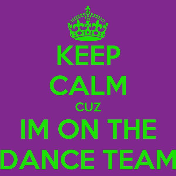 KEEP CALM CUZ IM ON THE DANCE TEAM
