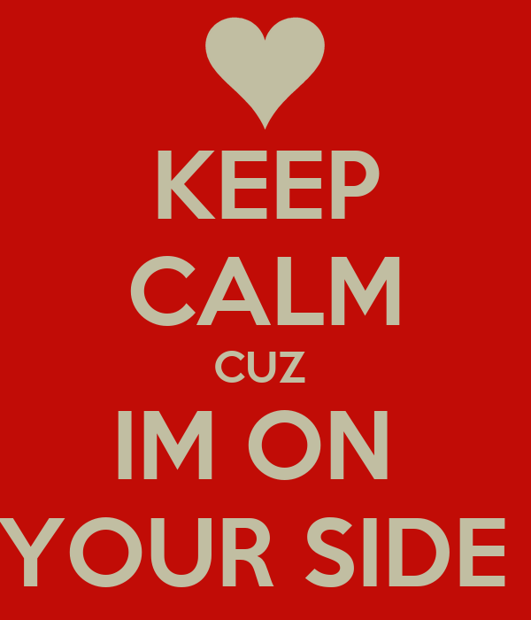 KEEP CALM CUZ  IM ON  YOUR SIDE