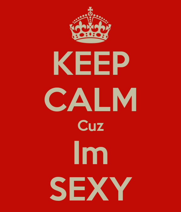 KEEP CALM Cuz Im SEXY