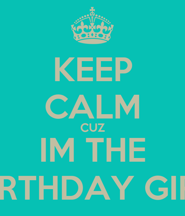 KEEP CALM CUZ IM THE BIRTHDAY GIRL