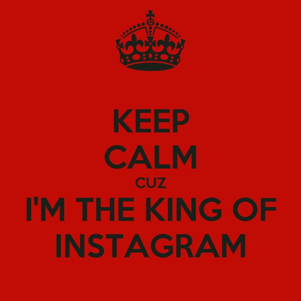 KEEP CALM CUZ I'M THE KING OF INSTAGRAM