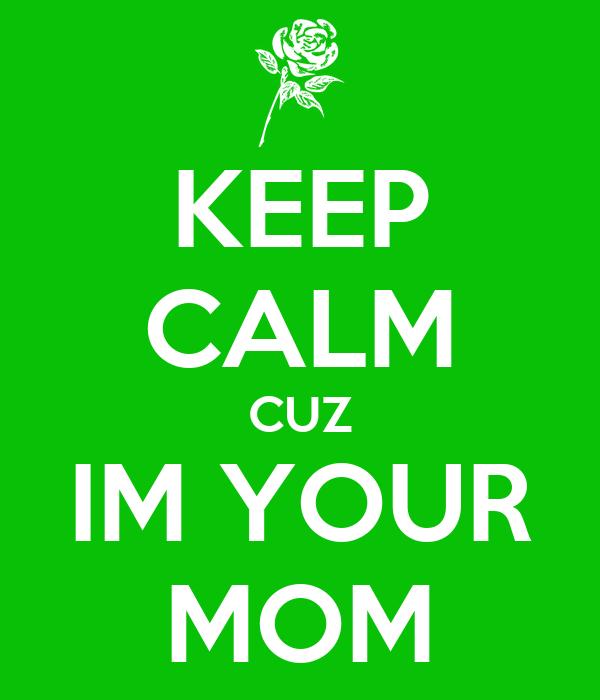 KEEP CALM CUZ IM YOUR MOM