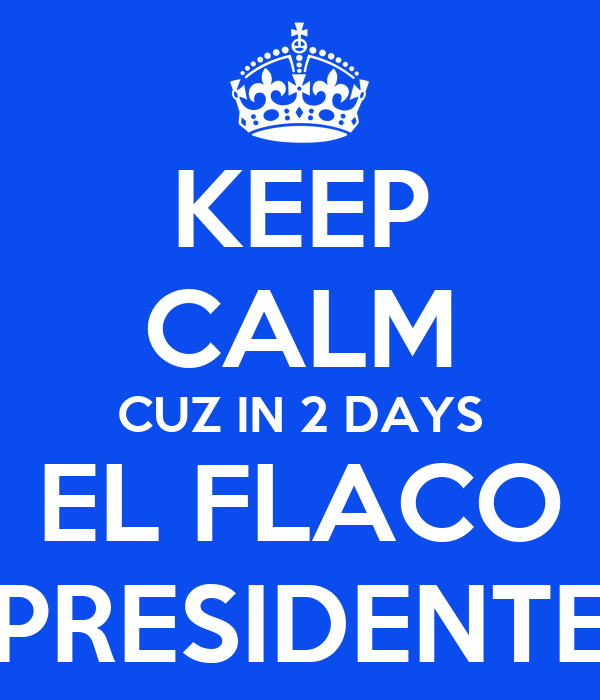 KEEP CALM CUZ IN 2 DAYS EL FLACO PRESIDENTE