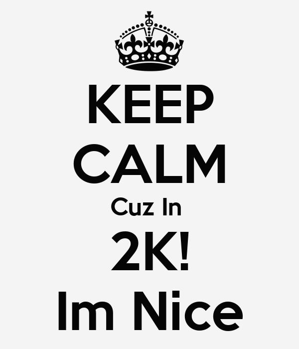 KEEP CALM Cuz In  2K! Im Nice