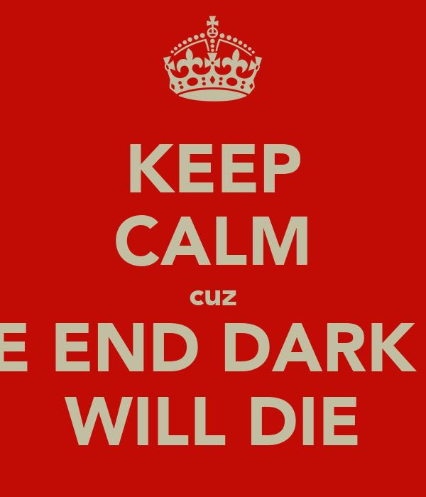 KEEP CALM cuz IN THE END DARK LORD WILL DIE
