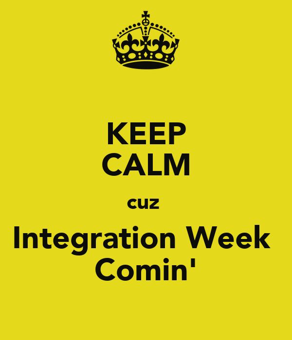 KEEP CALM cuz  Integration Week  Comin'