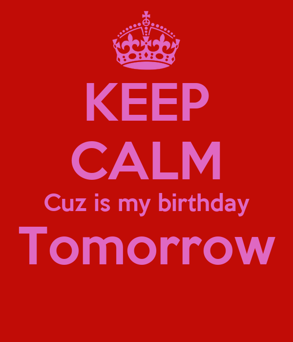 KEEP CALM Cuz is my birthday Tomorrow
