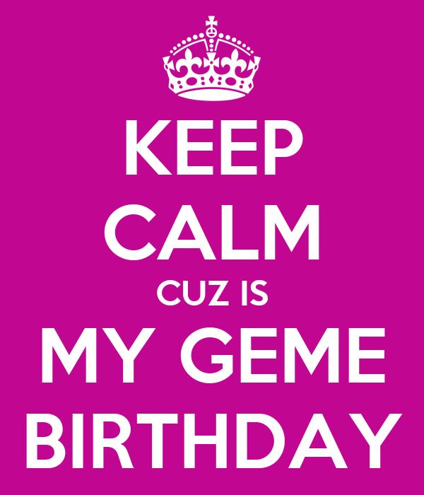 KEEP CALM CUZ IS MY GEME BIRTHDAY
