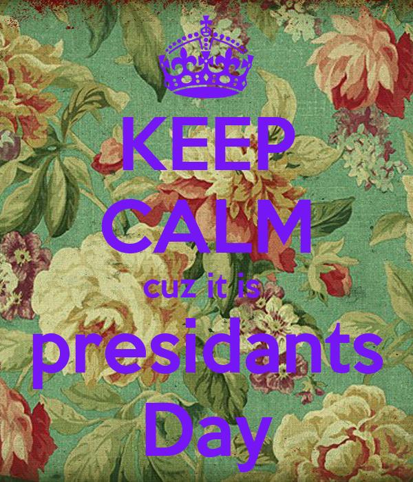 KEEP CALM cuz it is  presidants Day