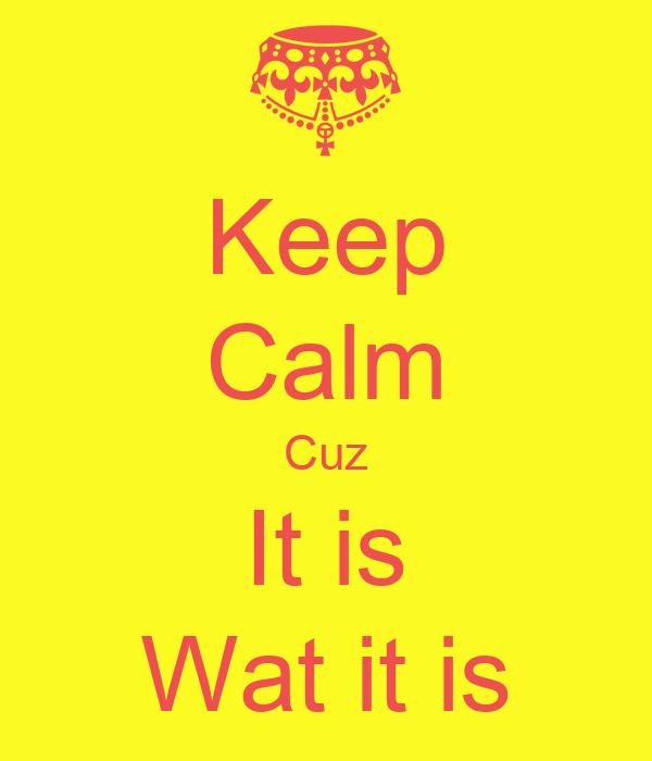 Keep Calm Cuz It is Wat it is