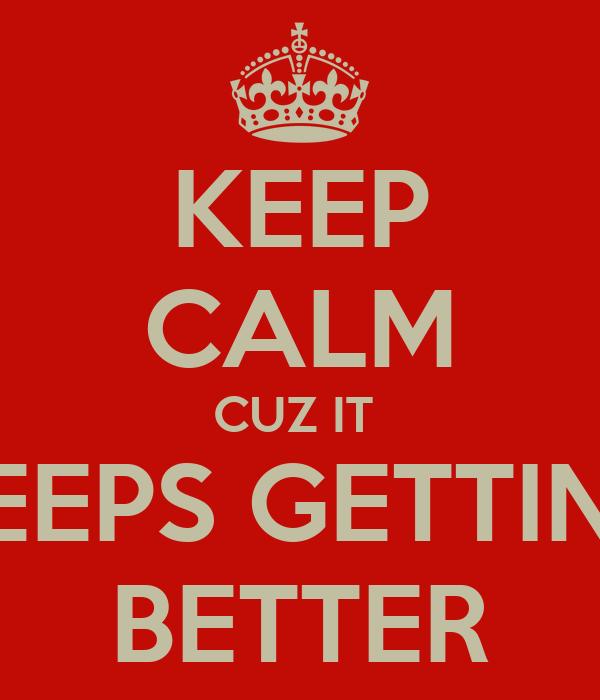 KEEP CALM CUZ IT  KEEPS GETTING BETTER