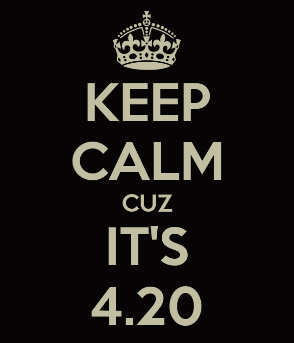 KEEP CALM CUZ IT'S 4.20