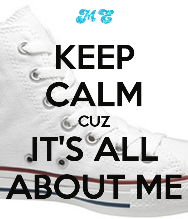 KEEP CALM CUZ IT'S ALL ABOUT ME