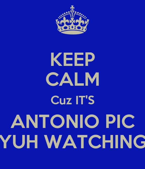 KEEP CALM Cuz IT'S ANTONIO PIC YUH WATCHING