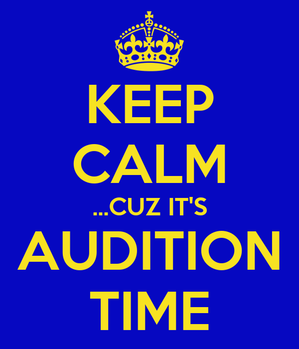 KEEP CALM ...CUZ IT'S AUDITION TIME