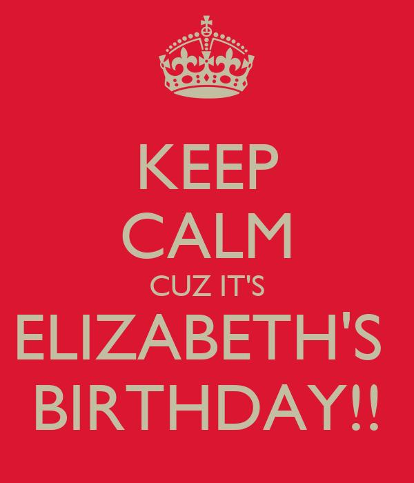 KEEP CALM CUZ IT'S ELIZABETH'S  BIRTHDAY!!