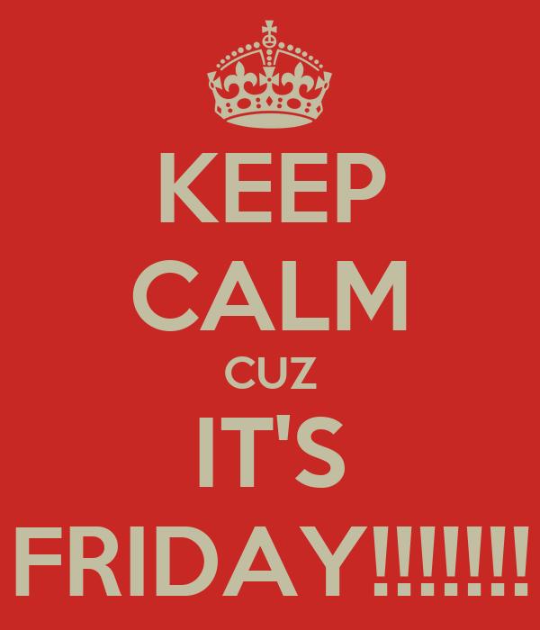 KEEP CALM CUZ IT'S FRIDAY!!!!!!!