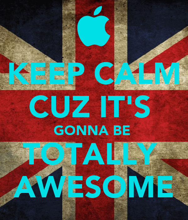 KEEP CALM CUZ IT'S  GONNA BE  TOTALLY  AWESOME