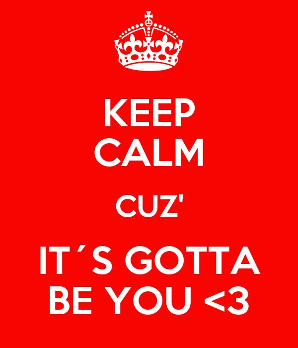 KEEP CALM CUZ' IT´S GOTTA BE YOU <3