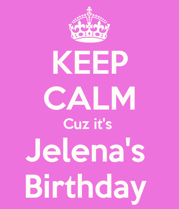 KEEP CALM Cuz it's  Jelena's  Birthday