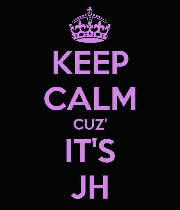 KEEP CALM CUZ' IT'S JH