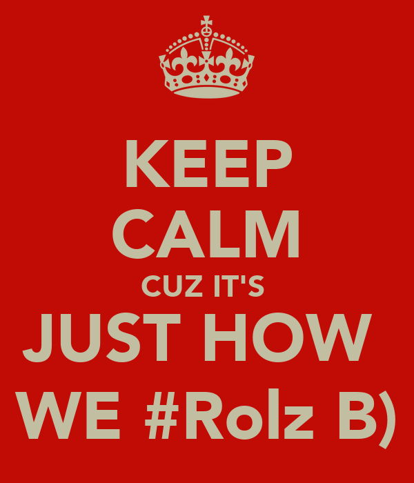 KEEP CALM CUZ IT'S  JUST HOW  WE #Rolz B)
