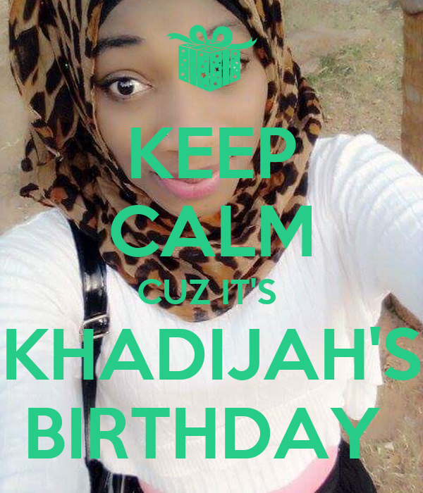 KEEP CALM CUZ IT'S  KHADIJAH'S BIRTHDAY