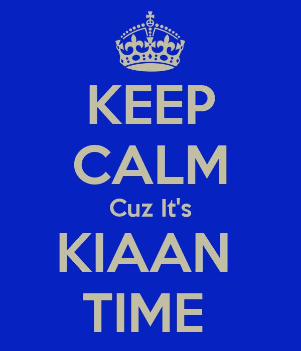 KEEP CALM Cuz It's KIAAN  TIME