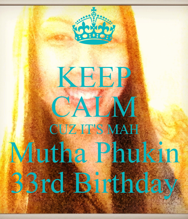 KEEP CALM CUZ IT'S MAH Mutha Phukin 33rd Birthday