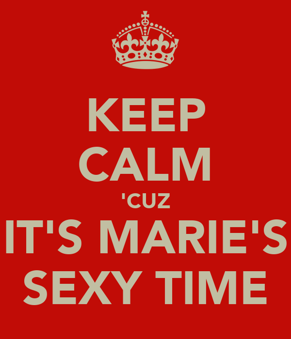 KEEP CALM 'CUZ IT'S MARIE'S SEXY TIME