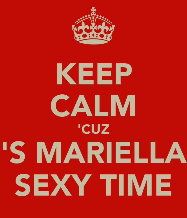 KEEP CALM 'CUZ IT'S MARIELLA'S SEXY TIME