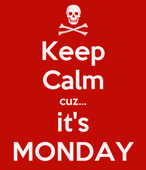 Keep Calm cuz... it's MONDAY