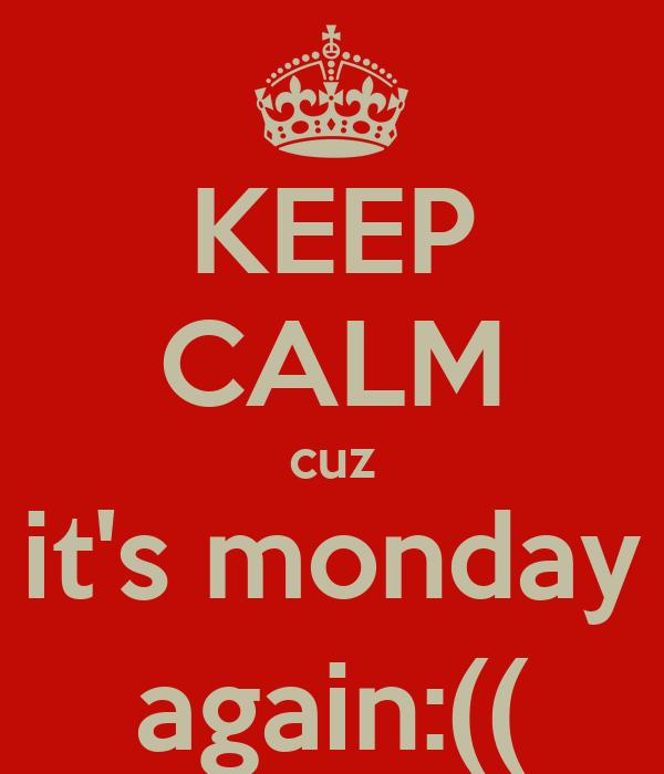 KEEP CALM cuz it's monday again:((
