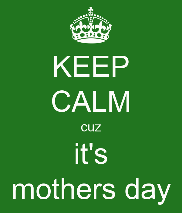 KEEP CALM cuz it's mothers day
