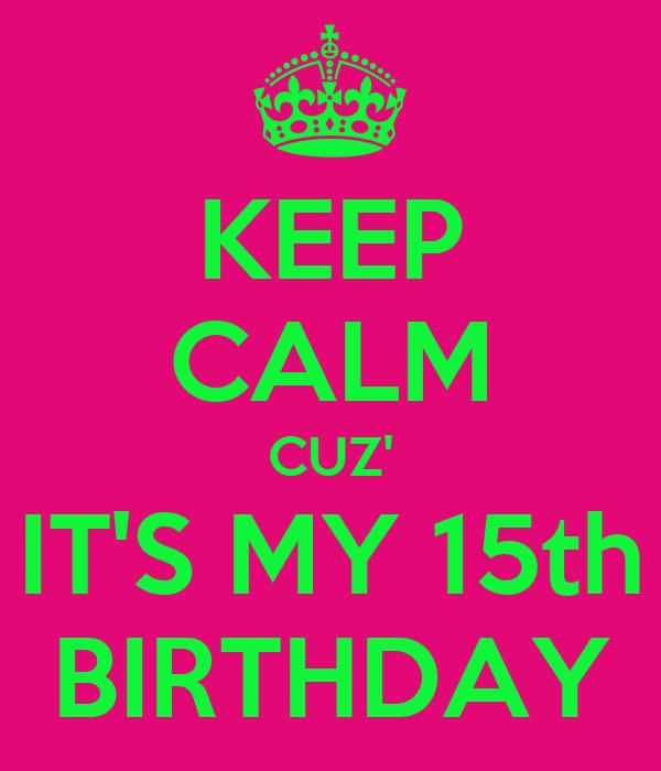 KEEP CALM CUZ' IT'S MY 15th BIRTHDAY