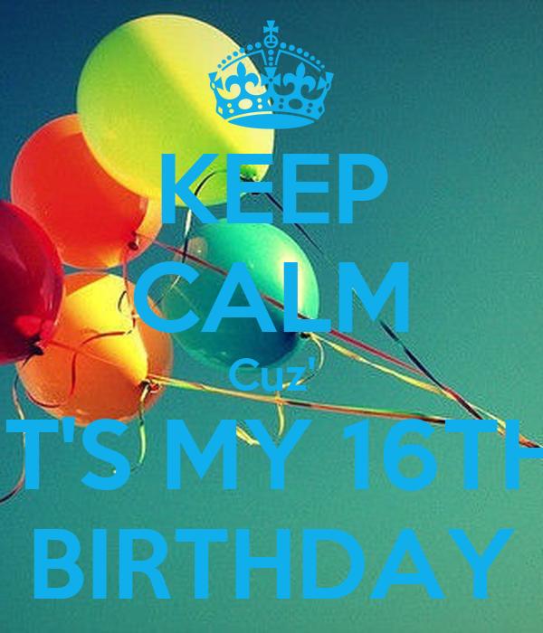 KEEP CALM Cuz' IT'S MY 16TH BIRTHDAY