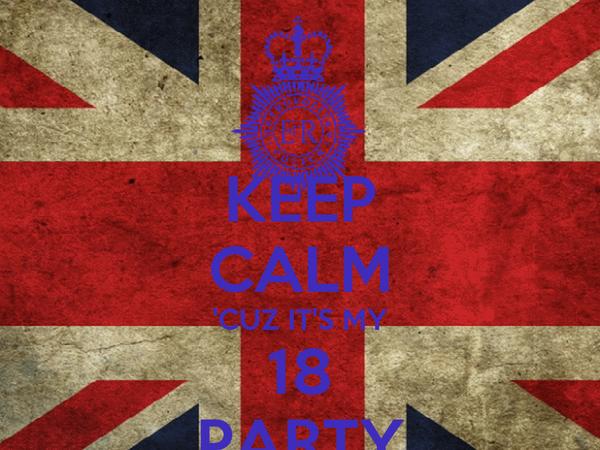 KEEP CALM 'CUZ IT'S MY 18 PARTY