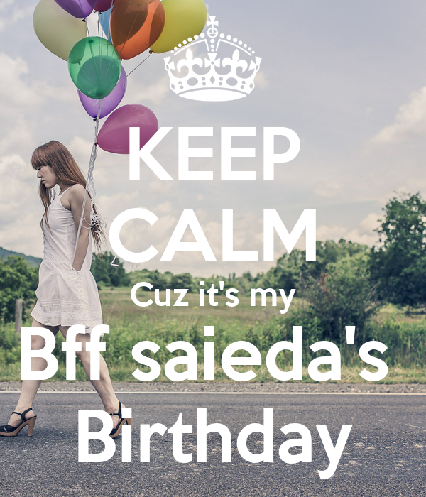 KEEP CALM Cuz it's my Bff saieda's  Birthday