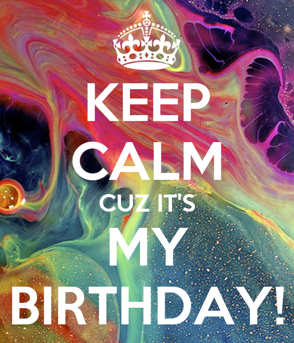 KEEP CALM CUZ IT'S MY BIRTHDAY!