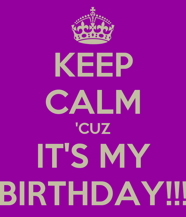 KEEP CALM 'CUZ IT'S MY BIRTHDAY!!!