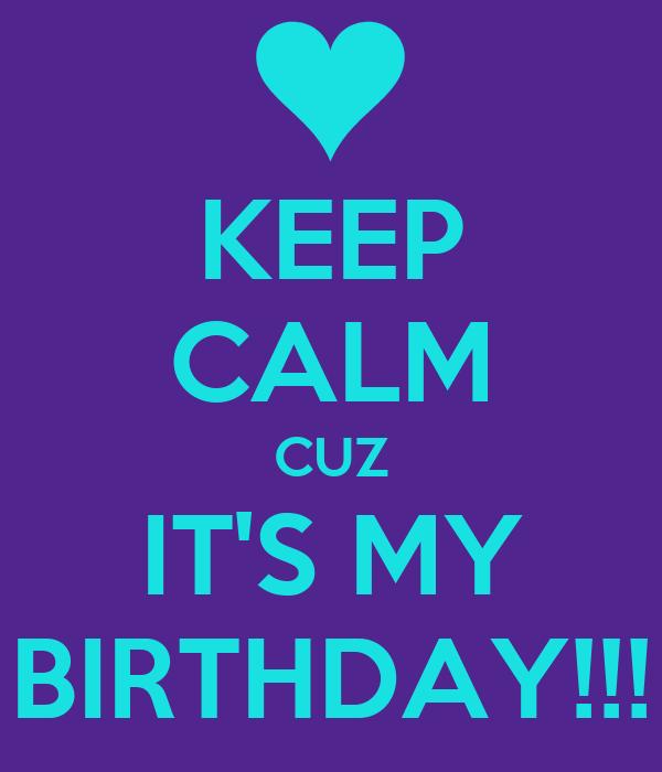 KEEP CALM CUZ IT'S MY BIRTHDAY!!!
