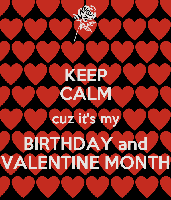KEEP CALM cuz it's my BIRTHDAY and VALENTINE MONTH