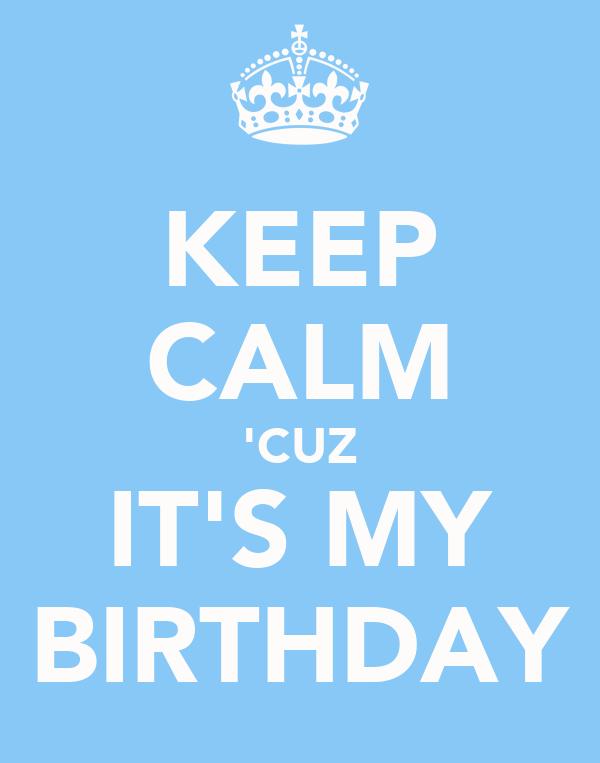 KEEP CALM 'CUZ IT'S MY BIRTHDAY
