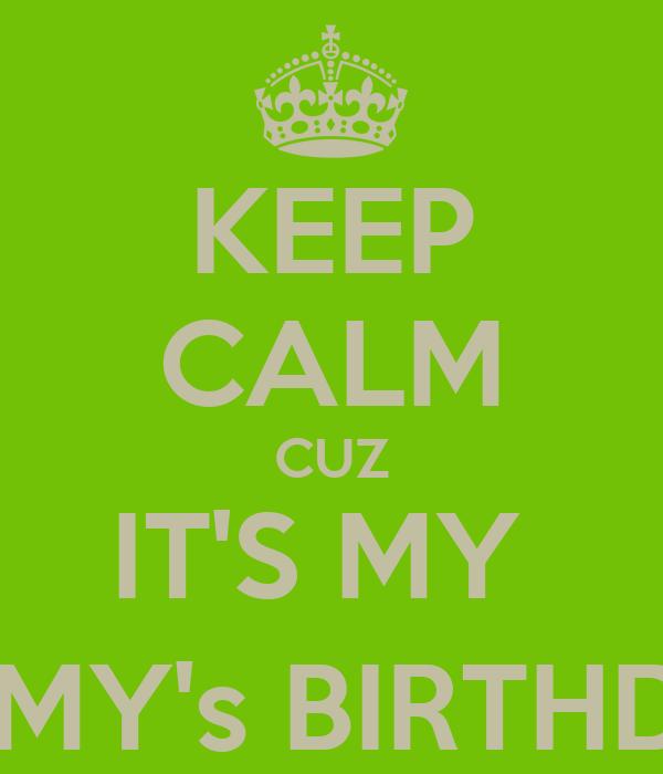 KEEP CALM CUZ IT'S MY  MOMMY's BIRTHDAY :)