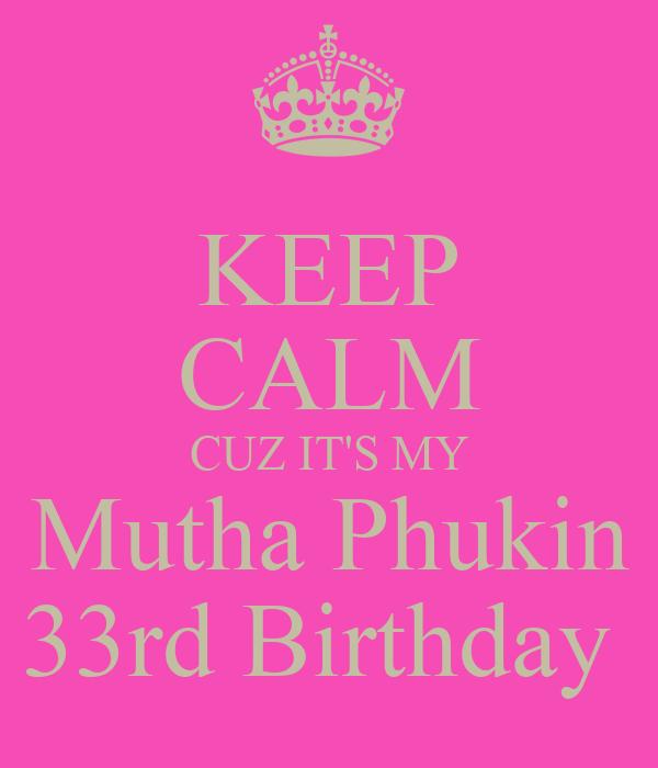 KEEP CALM CUZ IT'S MY Mutha Phukin 33rd Birthday