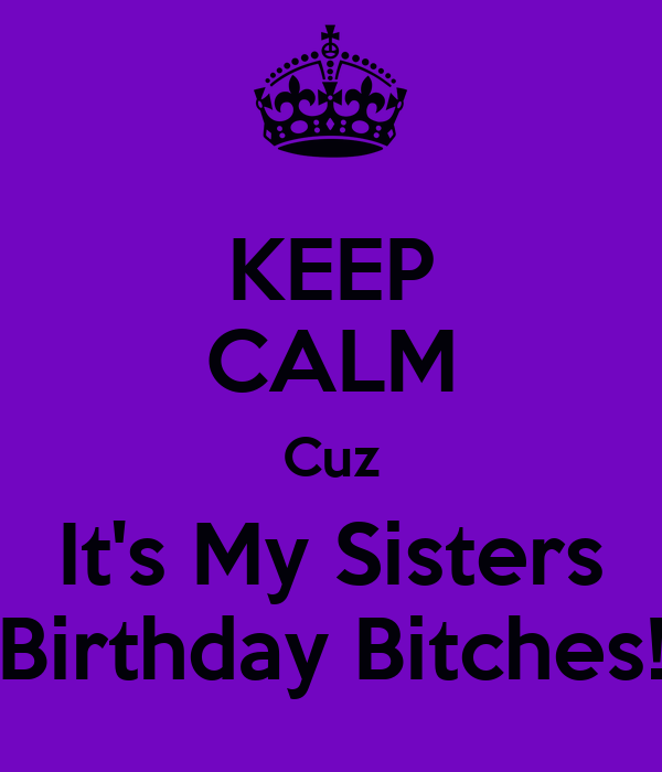 KEEP CALM Cuz It's My Sisters Birthday Bitches!
