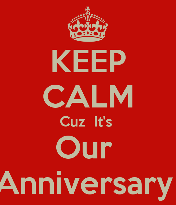 KEEP CALM Cuz  It's  Our  Anniversary