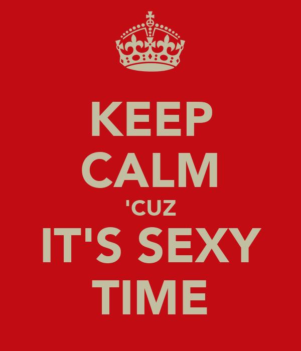 KEEP CALM 'CUZ IT'S SEXY TIME