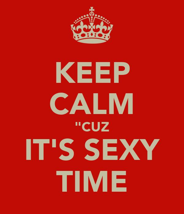 "KEEP CALM ""CUZ IT'S SEXY TIME"